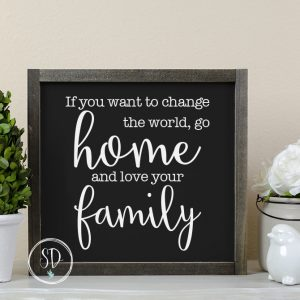 If you want to change the world sign - Black - Quote Farmhouse Sign